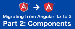 Angular 1 to 2: Part 2, Components